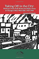 Taking Off in the City: Mexicans from Hull House and Pilsen Areas in Chicago's Near West Side, 1910-1960 (Chicago Latino History) Paperback