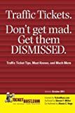 Traffic Tickets. Don't Get Mad.  Get Them Dismissed.: Traffic Ticket Tips, Must Knows, and Much More
