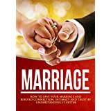 Marriage: How To Save Your Marriage And Rebuild Connection, Intimacy and Trust By Understanding It Better (Marriage Help, Marriage Counseling, Intimacy Advice, Relationship Communication Book 1)