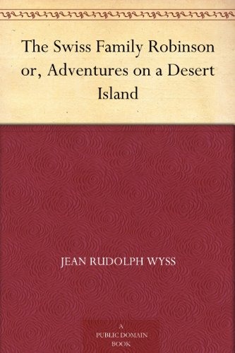 The Swiss Family Robinson or, Adventures on a Desert Island by [Wyss, Jean Rudolph]