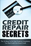 Credit Repair Secrets: The 10 Ways To Fix Your Credit & Completely Turn Bad Credit Into Good Credit (Credit Repair, Credit Repair Secrets) (Volume 1)