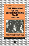 british working class - The Remaking of the British Working Class, 1840-1940 (Historical Connections)