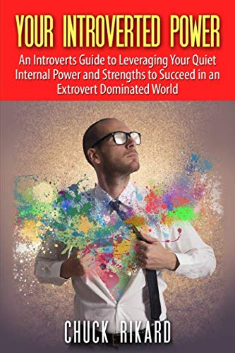 Your Introverted Power: An Introverts Guide to Leveraging Your Quiet Internal Power and Strengths to Succeed in an Extro