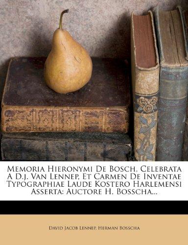 Memoria Hieronymi De Bosch, Celebrata A D.j. Van Lennep, Et Carmen De Inventae Typographiae Laude Kostero Harlemensi Asserta: Auctore H. Bosscha...