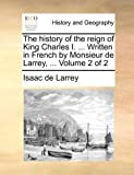 The History of the Reign of King Charles I Written in French by Monsieur de Larrey, Isaac de Larrey, 1140728482