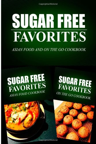 Sugar Free Favorites - Asian Food and On The Go Cookbook: Sugar Free recipes cookbook for your everyday Sugar Free cooking (Sugar Free Favorites Combo Pack) ebook