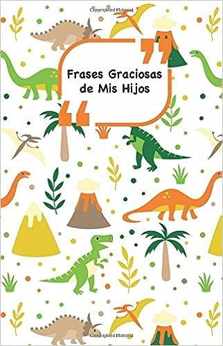 Frases Graciosas de mis hijos: Portada con Dinosaurios | Apunta las frases graciosas de tus niños: Volume 3 Momentos inolvidables: Amazon.es: Campus ...