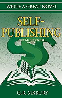 Self-Publishing: Writing Fiction for Readers (Write a Great Novel Book 4) by [Sixbury, G. R.]