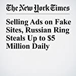 Selling Ads on Fake Sites, Russian Ring Steals Up to $5 Million Daily | Vindu Goel