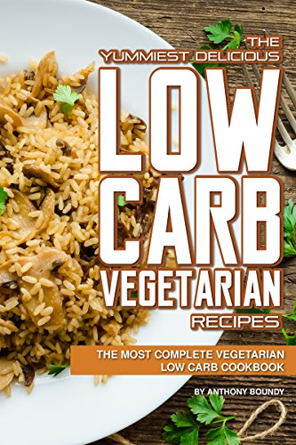 The Yummiest Delicious Low Carb Vegetarian Recipes: The Most Complete Vegetarian Low Carb Cookbook by Anthony Boundy