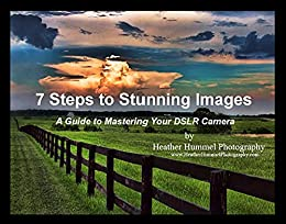 7 Steps to Stunning Images: A Guide to Mastering Your DSLR Camera by [Hummel, Heather]
