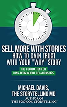 "Sell More With Stories - Book 3: How To Gain Trust With Your ""WHY"" Story: The Foundation For Long-Term Client Relationships by [Davis, Michael]"