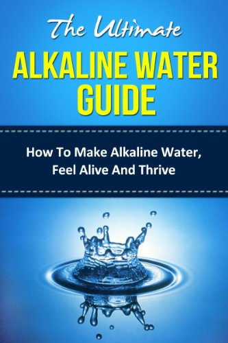 The Ultimate Alkaline Water Guide - How To Make Alkaline Water, Feel Alive And Thrive (alkaline, alkaline diet, (Healing Ionizer)