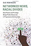 Networked News, Racial Divides: How Power and Privilege Shape Public Discourse in Progressive Communities (Communication, Society and Politics)