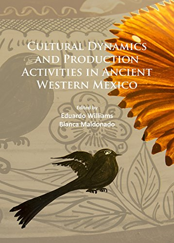 Cultural Dynamics and Production Activities in Ancient Western Mexico: Papers from a symposium held in the Center for Archaeological Research, El Colegio de Michoacan 18-19 September 2014