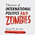 Theories of International Politics and Zombies Audiobook by Daniel W. Drezner Narrated by Oliver Wyman