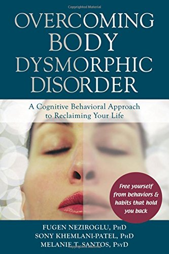 Overcoming Body Dysmorphic Disorder: A Cognitive Behavioral Approach to Reclaiming Your Life by newharbingerpublications, inc