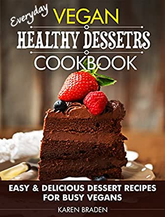 Everyday Vegan Healthy Desserts Cookbook Easy And Delicious Dessert Recipes For Busy Vegans