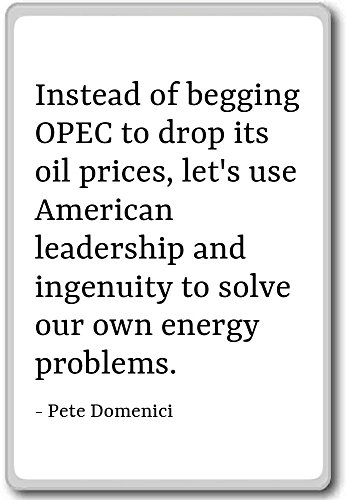 Instead of begging OPEC to drop its oil price... - Pete Domenici - fridge magnet, White
