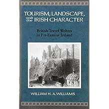 Tourism, Landscape, and the Irish Character: British Travel Writers in Pre-Famine Ireland (History of Ireland & the Irish Diaspora)