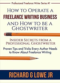 How to Operate a Freelance Writing Business and How to be a Ghostwriter: Insider Secrets from a Professional Ghostwriter Proven Tips and Tricks Every Author (Professional Freelance Writer Book 1) by [Lowe Jr, Richard]