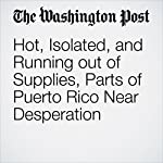 Hot, Isolated, and Running out of Supplies, Parts of Puerto Rico Near Desperation | Samantha Schmidt,Joel Achenbach