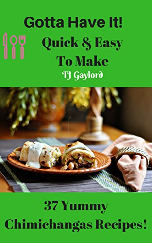 Gotta Have It Quick amp Easy To Make 37 Yummy Chimichangas Recipes