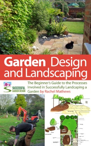 Garden Design and Landscaping - The Beginner's Guide to the Processes Involved with Successfully Landscaping a Garden (an overview) ('How to Plan a Garden' Series Book 7) by [Mathews, Rachel]