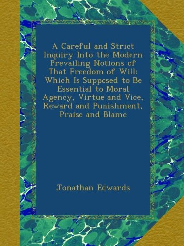 Download A Careful and Strict Inquiry Into the Modern Prevailing Notions of That Freedom of Will: Which Is Supposed to Be Essential to Moral Agency, Virtue and Vice, Reward and Punishment, Praise and Blame ebook
