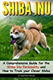 Shiba Inu: A Comprehensive Guide for the Shiba Inu Personality and How to Train your Clever Shiba