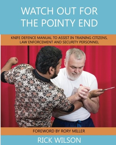 Watch Out for the Pointy End: Knife Defence Manual to Assist in Training Citizens, Law Enforcement and Security Personnel