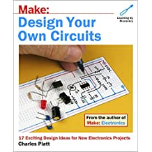 Make: Design Your Own Circuits: 17 Exciting Design Ideas for New Electronics Projects