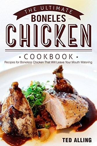 The Ultimate Boneless Chicken Cookbook: Recipes for Boneless Chicken That Will Leave Your Mouth Watering