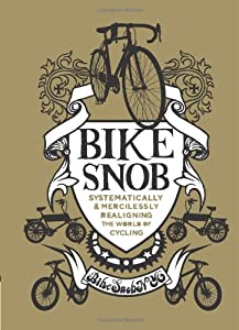 Bike Snob: Systematically & Mercilessly Realigning the World of Cycling from Chronicle Books