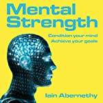 Mental Strength: Condition Your Mind, Achieve Your Goals (Unabridged) | Iain Abernethy