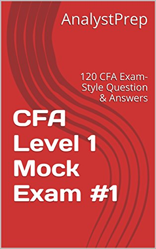 AnalystPrep CFA Level 1 Mock Exam #1: 120 CFA Exam-Style Question & Answers – 2016 edition (AnalystPrep CFA Level 1 Mock Exams)