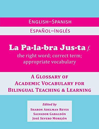 La Palabra Justa: An English-Spanish / Español-Inglés Glossary of Academic Vocabulary for Bilingual Teaching & Learn