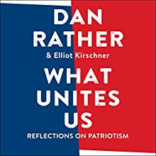What Unites Us: Reflections on Patriotism Audiobook by Dan Rather, Elliot Kirschner Narrated by Dan Rather