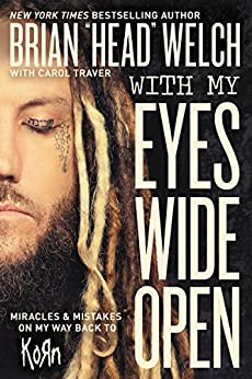 "With My Eyes Wide Open: Miracles and Mistakes on My Way Back to KoRn by [Welch, Brian ""Head""]"
