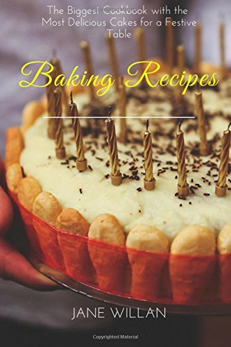 Baking Recipes: The Biggest Cookbook with the Most Delicious Cakes for a Festive Table by Jane Willan