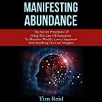 Manifesting Abundance: The Secret Principles of Using the Law of Attraction to Manifest Wealth, Love, Happiness and Anything You Can Imagine | Tim Reid