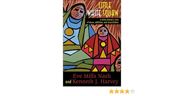 Little White Squaw: A White Woman's Story of Abuse, Addiction, and