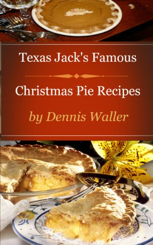 Texas Jack's Famous Christmas Pie Recipes: How To Bake Delicious Pies The Easy Way by Dennis Waller