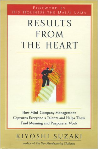 Results from the Heart: How Mini-Company Management Captures Everyone's Talents and Helps Them Find Meaning and Purpose at Work