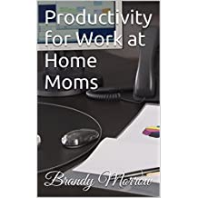 Productivity for Work at Home Moms: How to Be More Productive When Working from Home