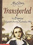 Transported - The Diary of Elizabeth Harvey, Australia, 1790 (My Story)