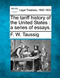 The tariff history of the United States : a series of Essays, F. W. Taussig, 1240046022