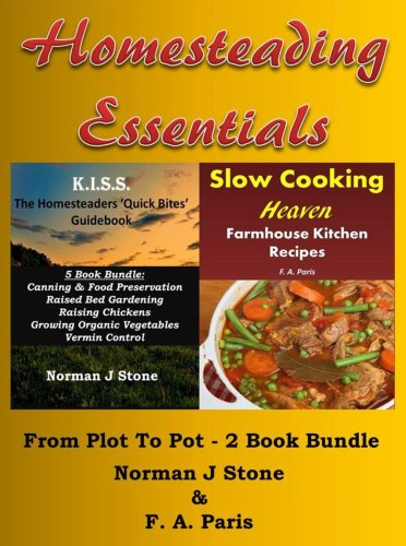Homesteading Essentials (1):From Garden Plot To Kitchen Pot! 2 Book Bundle - Modern Homesteading & Slow Cooking Heaven by [Stone, Norman J, Paris, F. A.]