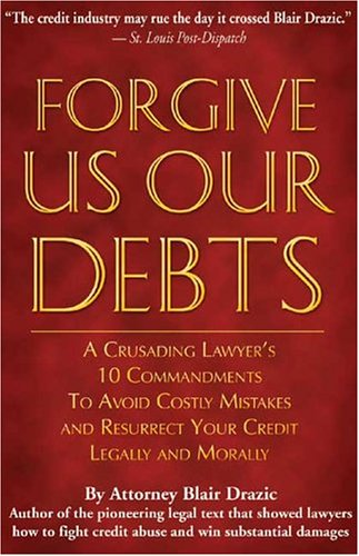 Forgive Us Our Debts: A Crusading Lawyer's 10 Commandments to Avoid Costly Mistakes and Resurrect Your Credit Legally and Morally