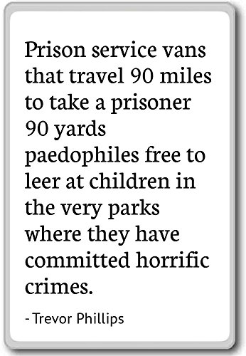 Prison service vans that travel 90 miles to... - Trevor Phillips quotes fridge magnet, White